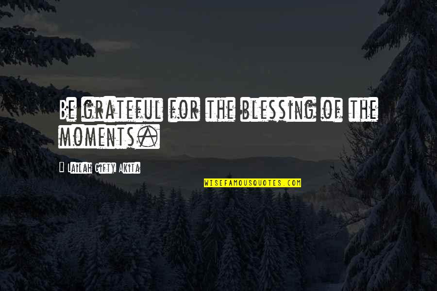 Gratitude For Life Quotes By Lailah Gifty Akita: Be grateful for the blessing of the moments.