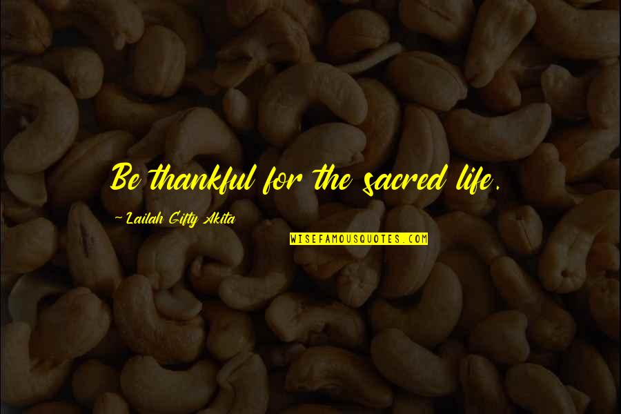 Gratitude For Life Quotes By Lailah Gifty Akita: Be thankful for the sacred life.