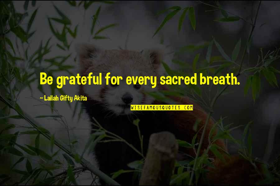 Gratitude For Life Quotes By Lailah Gifty Akita: Be grateful for every sacred breath.