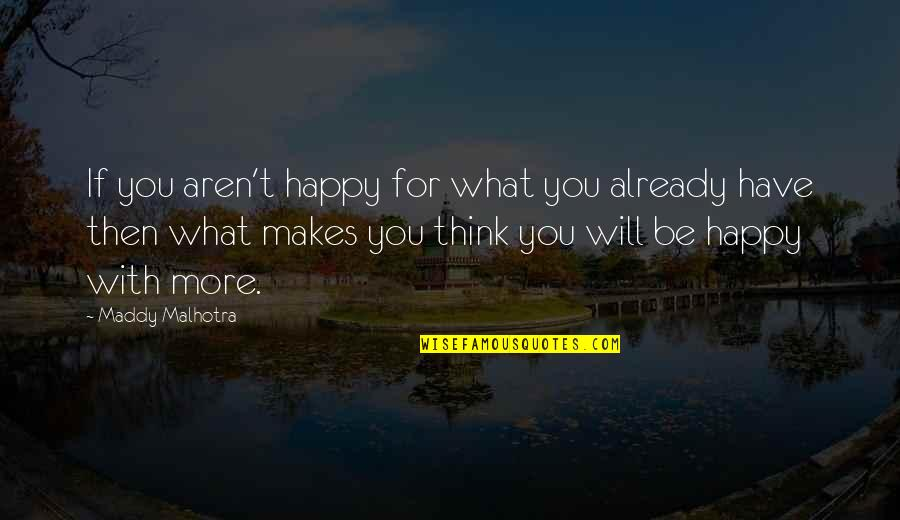 Gratitude For Life Quotes By Maddy Malhotra: If you aren't happy for what you already