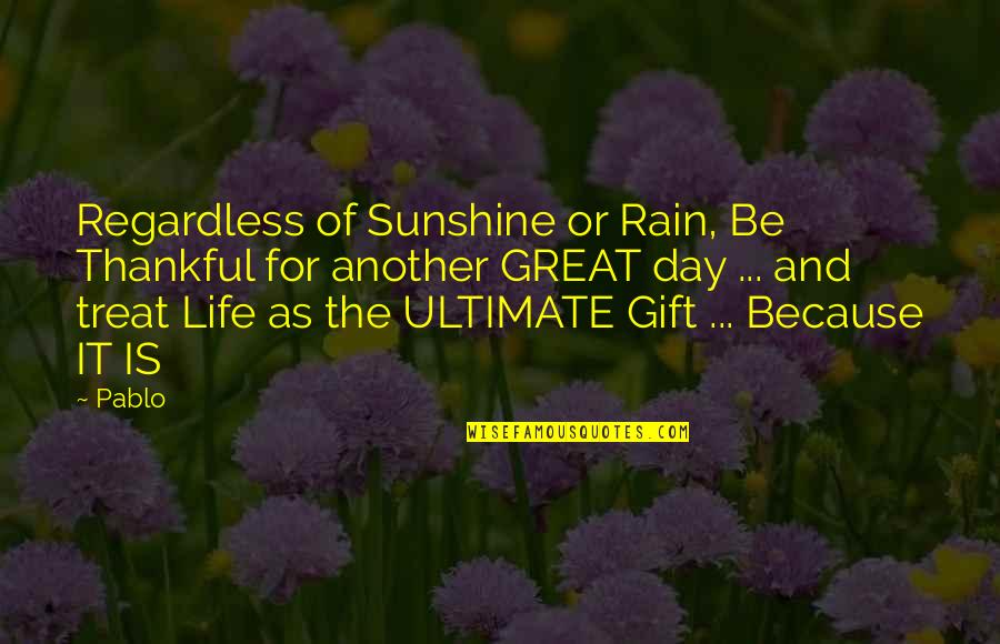 Gratitude For Life Quotes By Pablo: Regardless of Sunshine or Rain, Be Thankful for