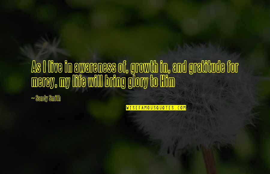 Gratitude For Life Quotes By Sandy Smith: As I live in awareness of, growth in,