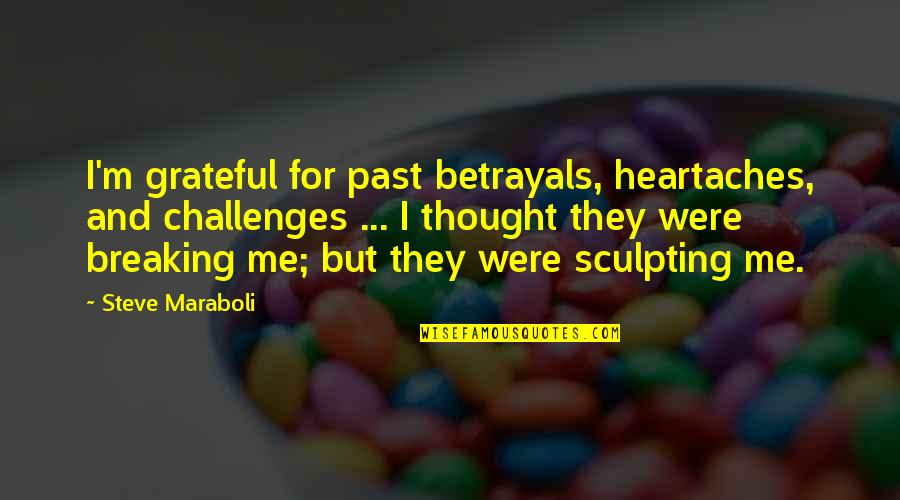 Gratitude For Life Quotes By Steve Maraboli: I'm grateful for past betrayals, heartaches, and challenges