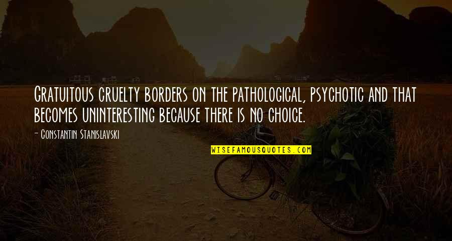 Gratuitous Quotes By Constantin Stanislavski: Gratuitous cruelty borders on the pathological, psychotic and
