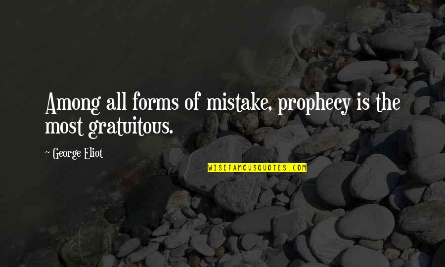 Gratuitous Quotes By George Eliot: Among all forms of mistake, prophecy is the