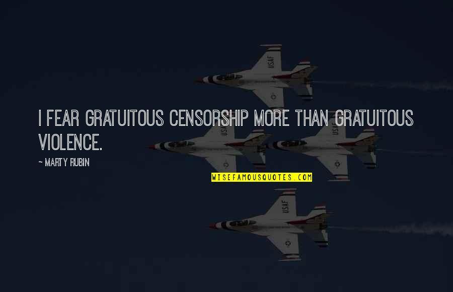 Gratuitous Quotes By Marty Rubin: I fear gratuitous censorship more than gratuitous violence.