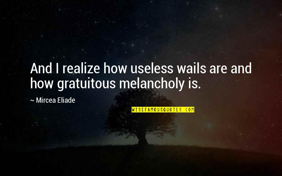 Gratuitous Quotes By Mircea Eliade: And I realize how useless wails are and
