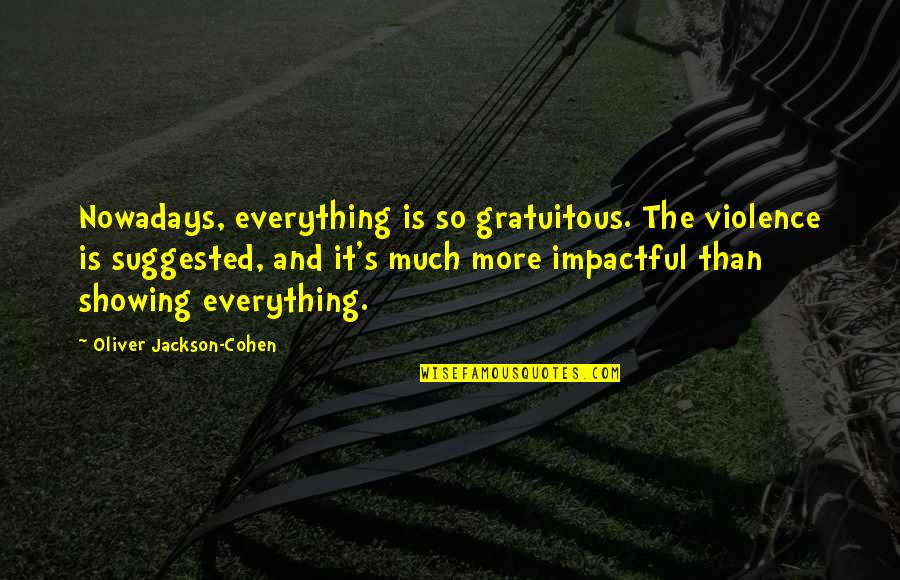 Gratuitous Quotes By Oliver Jackson-Cohen: Nowadays, everything is so gratuitous. The violence is