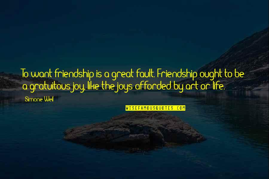 Gratuitous Quotes By Simone Weil: To want friendship is a great fault. Friendship