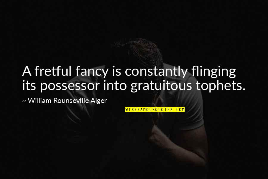 Gratuitous Quotes By William Rounseville Alger: A fretful fancy is constantly flinging its possessor