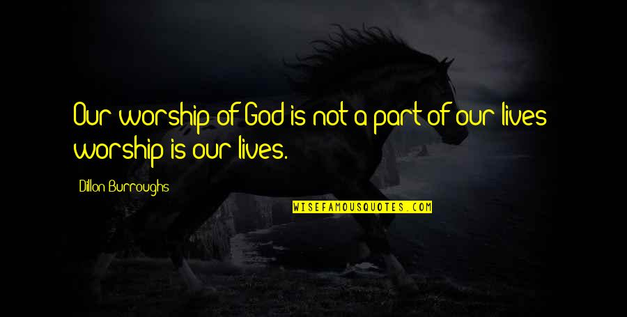Graukar Quotes By Dillon Burroughs: Our worship of God is not a part