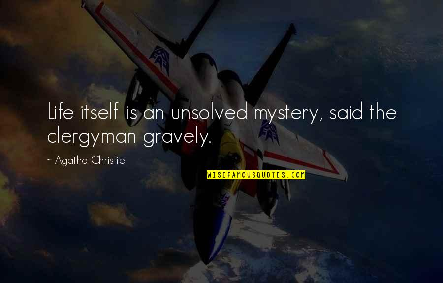 Gravely Quotes By Agatha Christie: Life itself is an unsolved mystery, said the