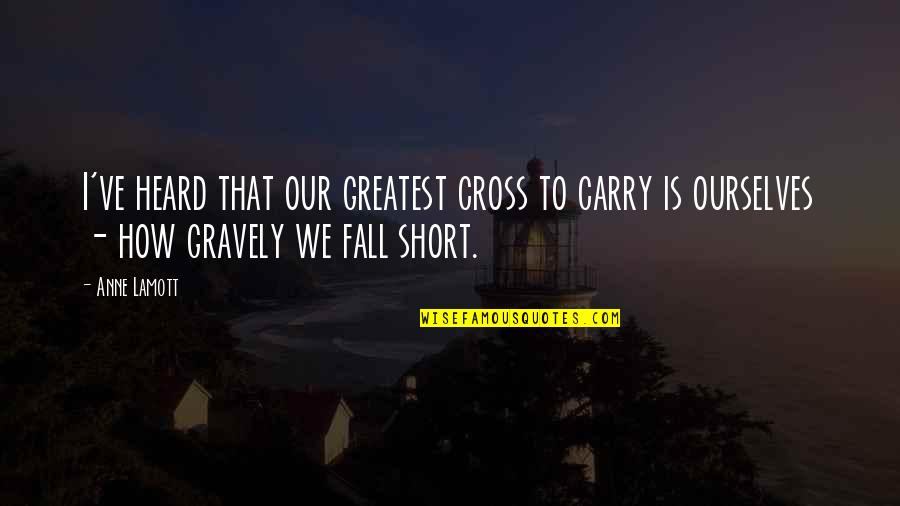 Gravely Quotes By Anne Lamott: I've heard that our greatest cross to carry