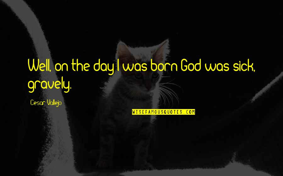 Gravely Quotes By Cesar Vallejo: Well, on the day I was born God
