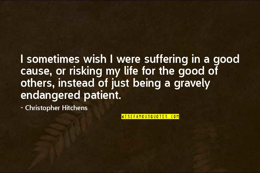 Gravely Quotes By Christopher Hitchens: I sometimes wish I were suffering in a