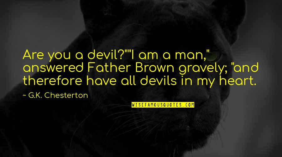 "Gravely Quotes By G.K. Chesterton: Are you a devil?""""I am a man,"" answered"