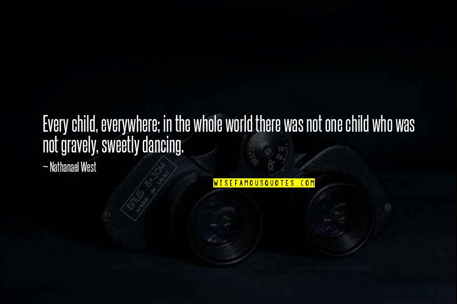 Gravely Quotes By Nathanael West: Every child, everywhere; in the whole world there