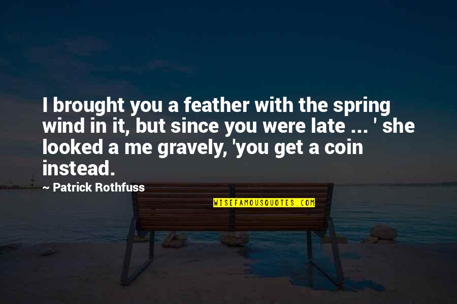 Gravely Quotes By Patrick Rothfuss: I brought you a feather with the spring
