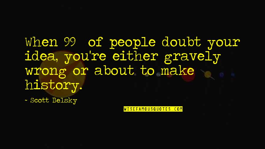 Gravely Quotes By Scott Belsky: When 99% of people doubt your idea, you're