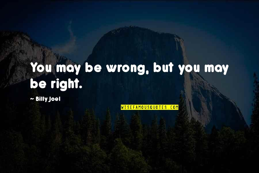 Graveside Quotes By Billy Joel: You may be wrong, but you may be