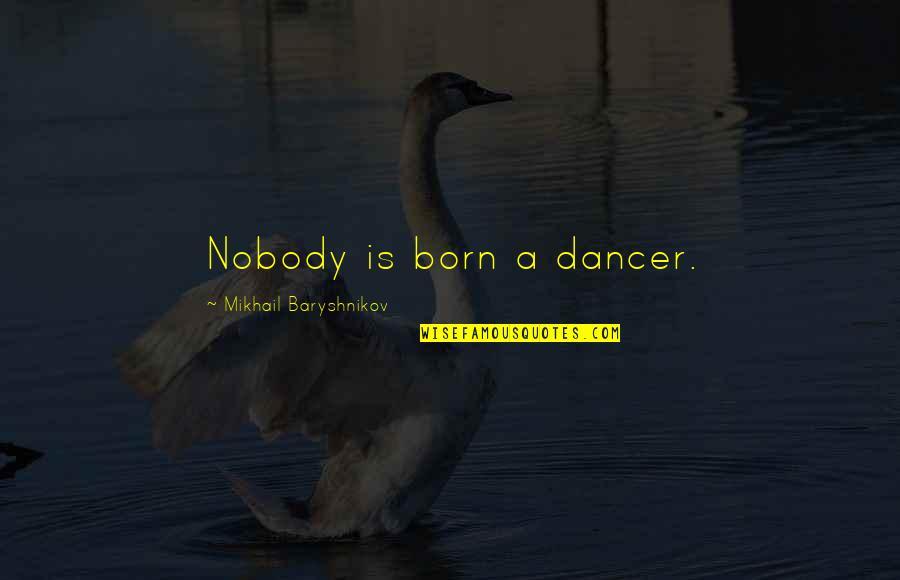 Graveside Quotes By Mikhail Baryshnikov: Nobody is born a dancer.