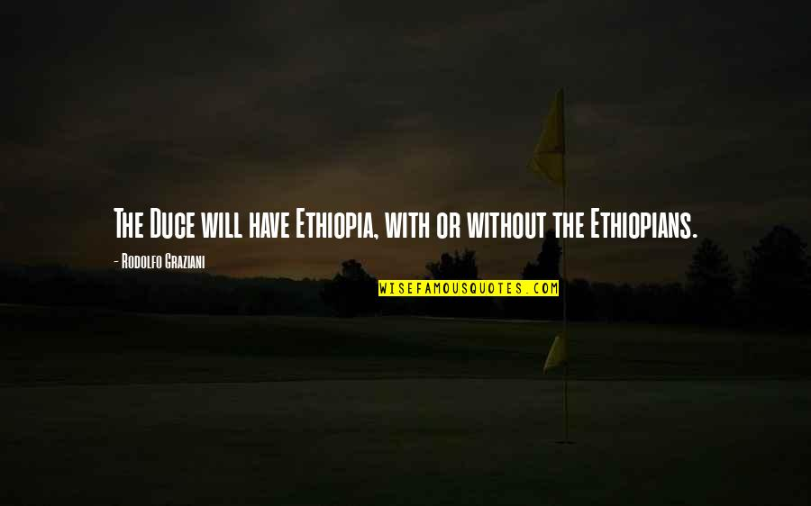 Graveside Quotes By Rodolfo Graziani: The Duce will have Ethiopia, with or without