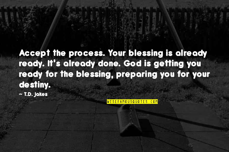 Graveside Quotes By T.D. Jakes: Accept the process. Your blessing is already ready.