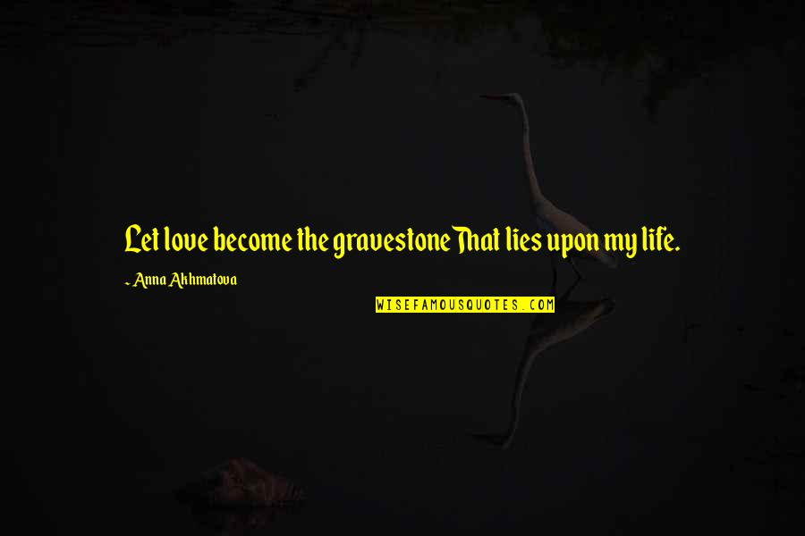 Gravestone Quotes By Anna Akhmatova: Let love become the gravestoneThat lies upon my