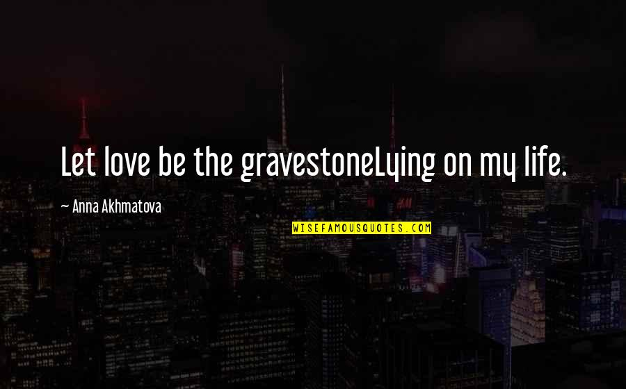 Gravestone Quotes By Anna Akhmatova: Let love be the gravestoneLying on my life.