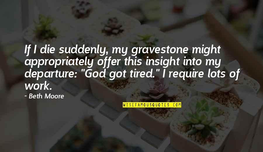 Gravestone Quotes By Beth Moore: If I die suddenly, my gravestone might appropriately