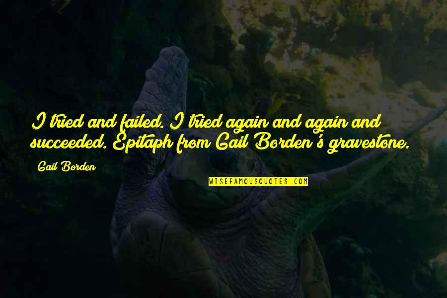 Gravestone Quotes By Gail Borden: I tried and failed. I tried again and