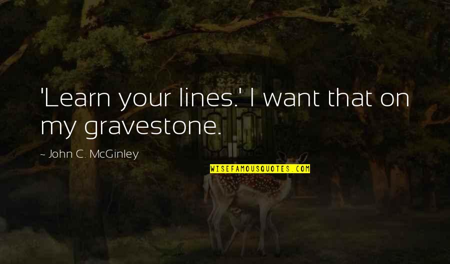 Gravestone Quotes By John C. McGinley: 'Learn your lines.' I want that on my