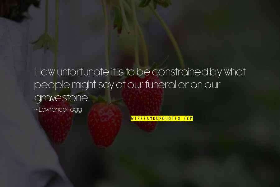 Gravestone Quotes By Lawrence Fagg: How unfortunate it is to be constrained by