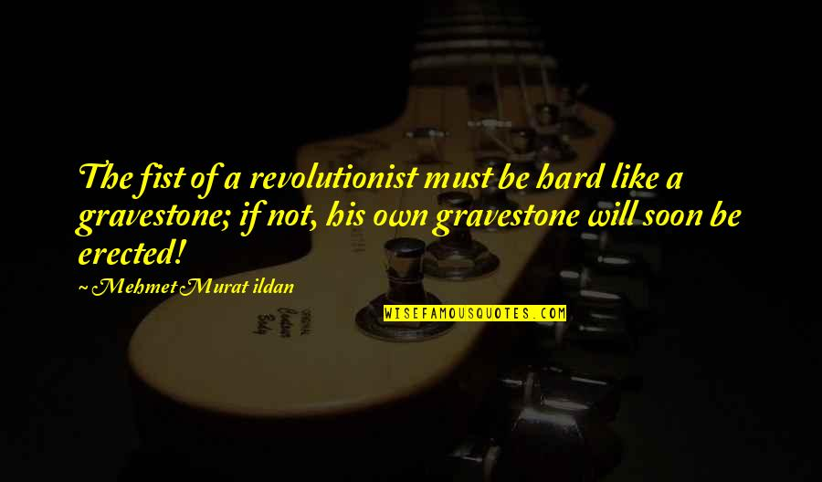 Gravestone Quotes By Mehmet Murat Ildan: The fist of a revolutionist must be hard