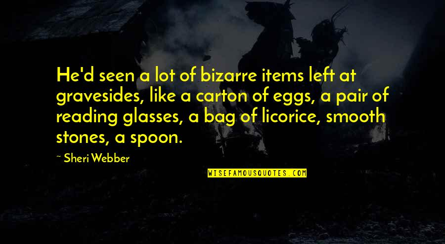 Gravestone Quotes By Sheri Webber: He'd seen a lot of bizarre items left