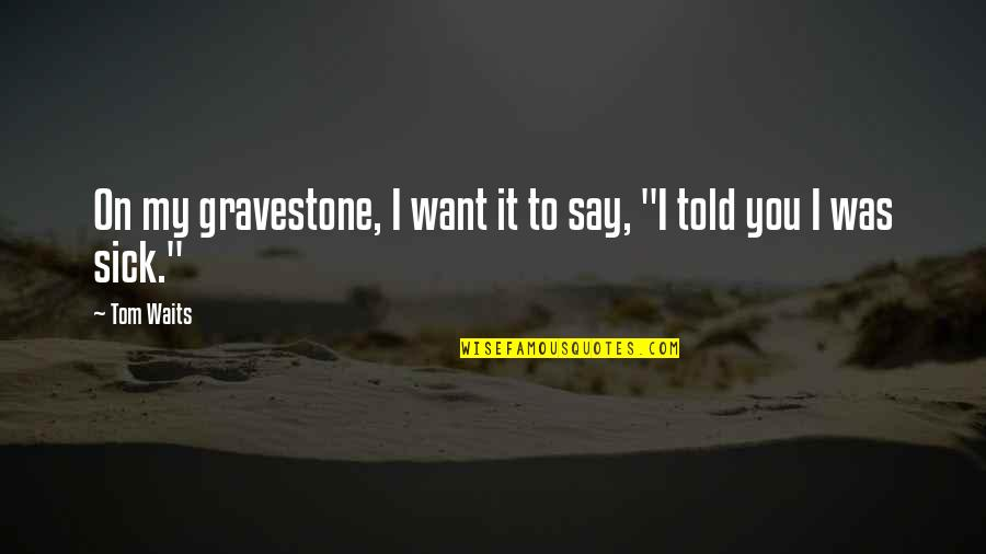 Gravestone Quotes By Tom Waits: On my gravestone, I want it to say,