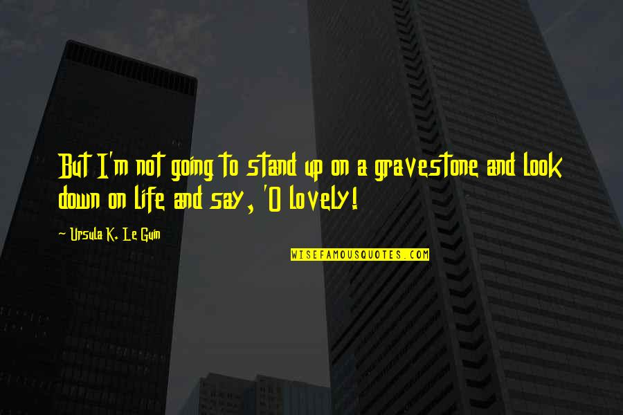 Gravestone Quotes By Ursula K. Le Guin: But I'm not going to stand up on