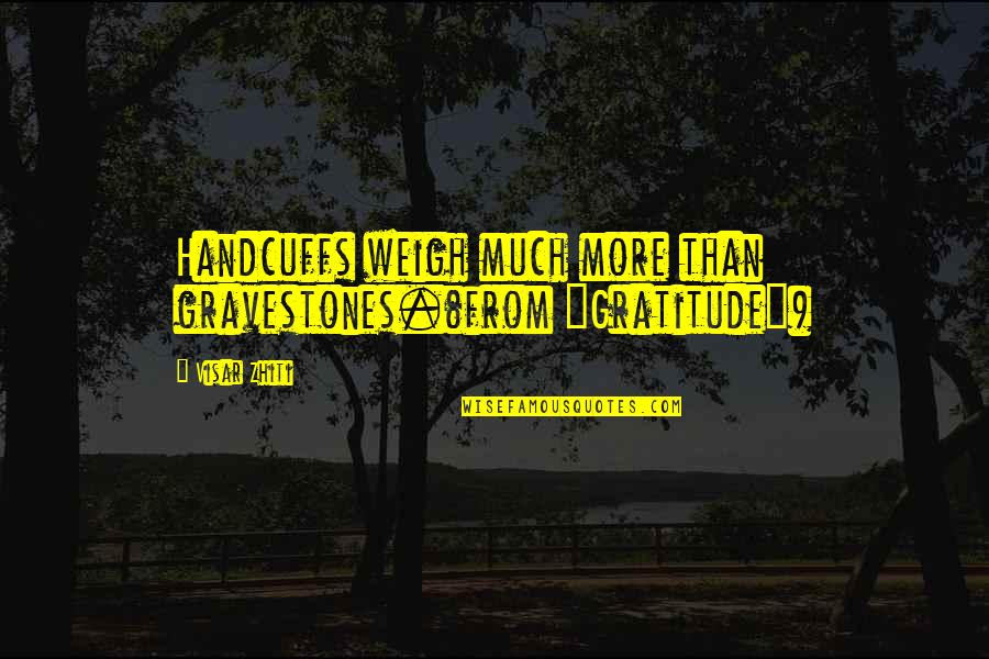 "Gravestone Quotes By Visar Zhiti: Handcuffs weigh much more than gravestones.(from ""Gratitude"")"
