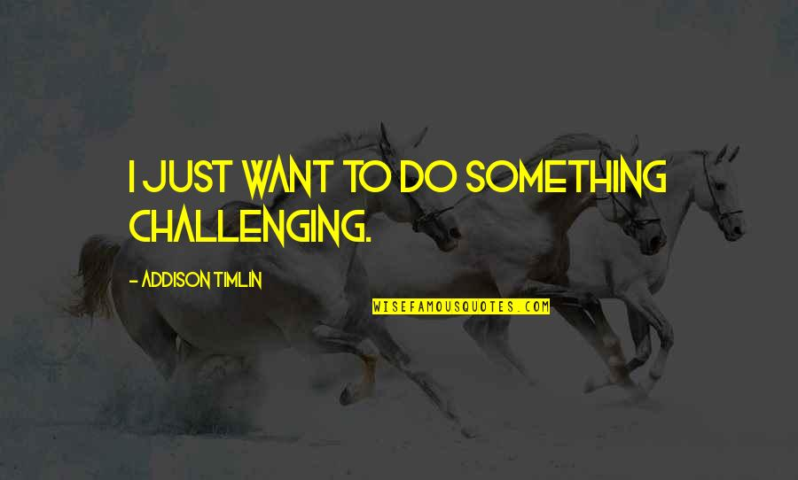 Gray And Juvia Quotes By Addison Timlin: I just want to do something challenging.