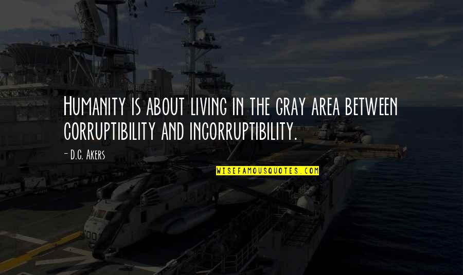 Gray Area Quotes By D.C. Akers: Humanity is about living in the gray area