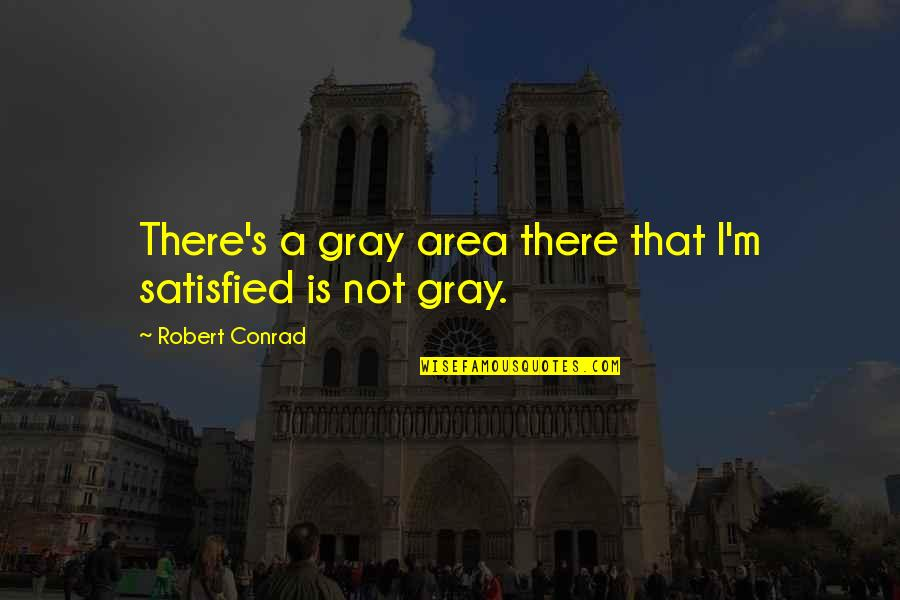 Gray Area Quotes By Robert Conrad: There's a gray area there that I'm satisfied