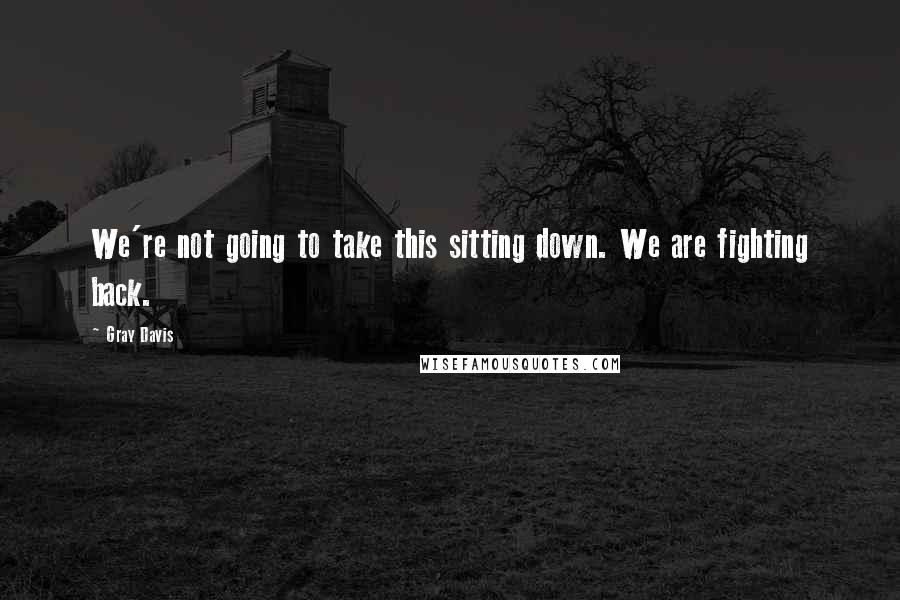 Gray Davis quotes: We're not going to take this sitting down. We are fighting back.