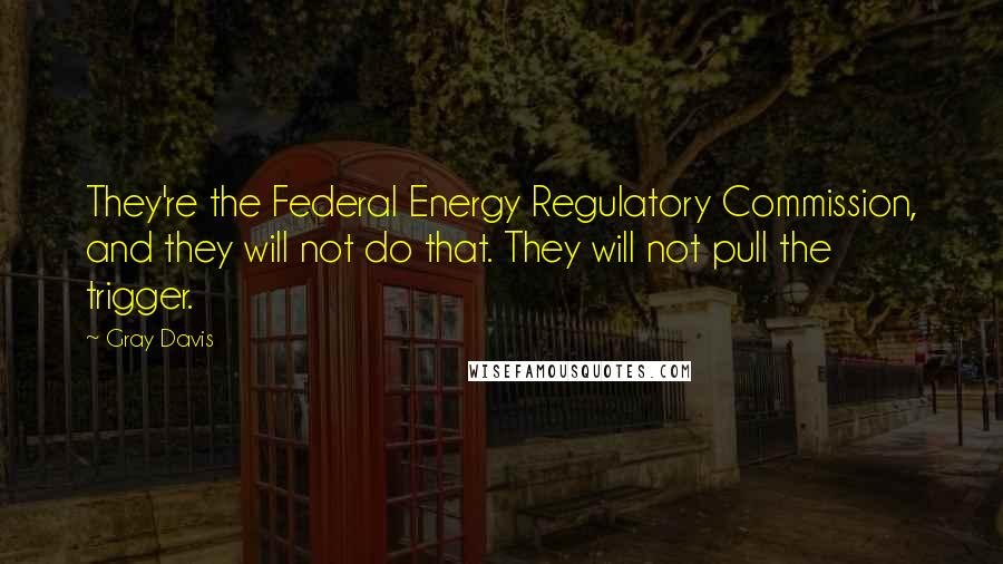 Gray Davis quotes: They're the Federal Energy Regulatory Commission, and they will not do that. They will not pull the trigger.