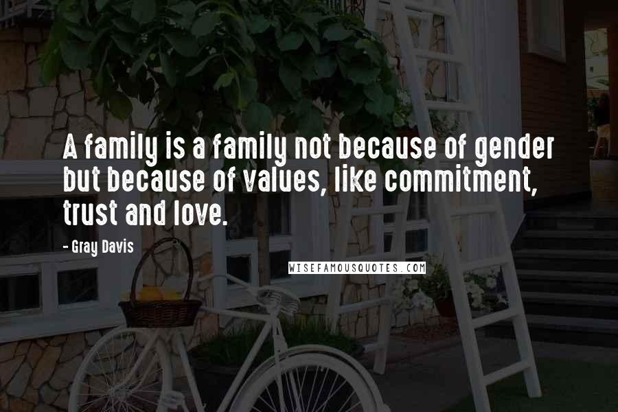 Gray Davis quotes: A family is a family not because of gender but because of values, like commitment, trust and love.