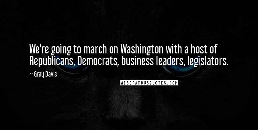Gray Davis quotes: We're going to march on Washington with a host of Republicans, Democrats, business leaders, legislators.