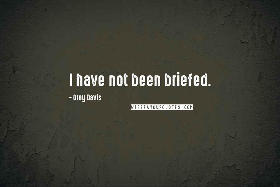 Gray Davis quotes: I have not been briefed.
