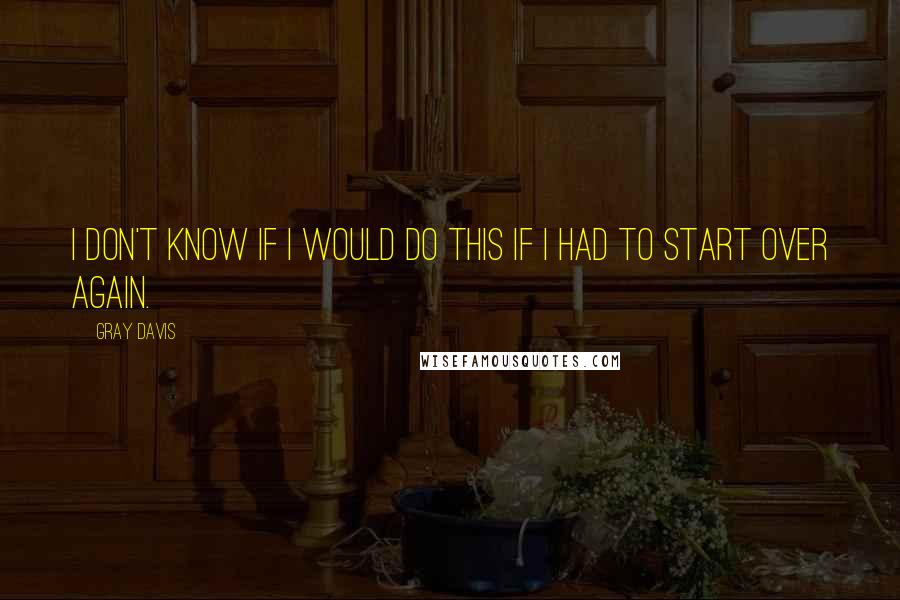 Gray Davis quotes: I don't know if I would do this if I had to start over again.
