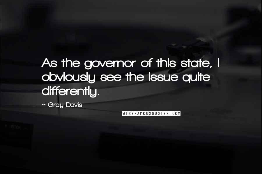 Gray Davis quotes: As the governor of this state, I obviously see the issue quite differently.