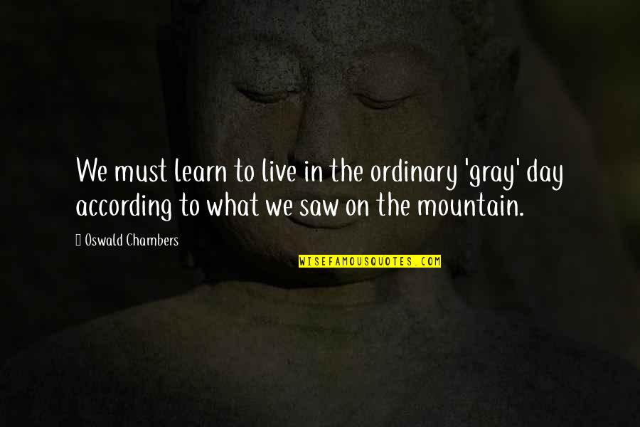 Gray Mountain Quotes By Oswald Chambers: We must learn to live in the ordinary