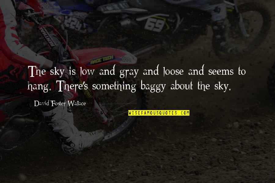 Gray Sky Quotes By David Foster Wallace: The sky is low and gray and loose